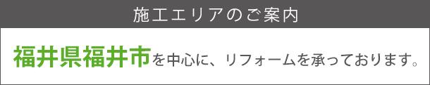 施工エリア 福井県福井市を中心にリフォームを承っております。イッセイホーム  ※その他、地域の方もお気軽にお問い合わせください。 リフォーム